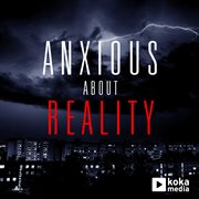 Anxious About Reality