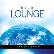The Blue Lounge Presents Ambient Earth