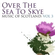 Over the Sea to Skye: Music of Scotland Volume 3