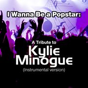 I Wanna Be A Popstar: A Tribute to Kylie Minogue (instrumental Version)
