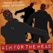 Aim for the head (tracks for the zombie apocalypse) cover image