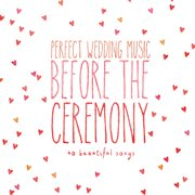 Perfect Wedding Music Before the Ceremony (40 Beautiful Songs)