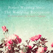 Perfect Wedding Music the Wedding Reception (40 Classic Pieces for A Perfect Reception)