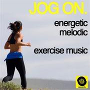 Jog On: Energetic, Melodic, Exercise Music
