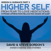 Higher Self From Fear to Love Meditations: Wisdom and Guidance Part 2 Hypnosis Affirmations