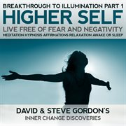 Higher Self Live Free of Fear and Negativity: Breakthrough to Illumination Part 1 Meditation