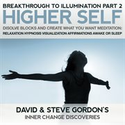 Higher Self Disolve Blocks and Create What You Want Meditation: Breakthrough to Illumination Part 2
