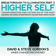 Higher Self Transformation and Letting Go of the Past: Breakthrough to Illumination Part 3
