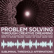 Problem Solving Through Creative Dreaming Subliminal Affirmations & Guided Meditation Hypnosis With