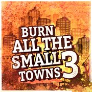 Burn All the Small Towns, Vol. 3