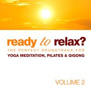 Ready to Relax? the Perfect Soundtrack for Yoga Meditation, Pilates & Qigong Vol. 2