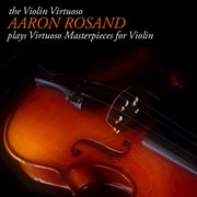 The violin virtuoso: aaron rosand plays virtuoso masterpieces for violin cover image