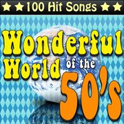The wonderful world of the 50's - 100 hit songs cover image