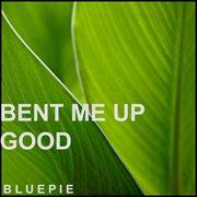 Bent Me up Good