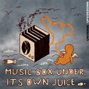Music Box Under It's Own Juice