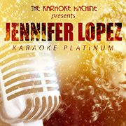 The Karaoke Machine Presents - Jennifer Lopez Karaoke Platinum