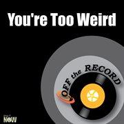 You're Too Weird