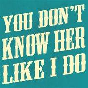 You Don't Know Her Like I Do - Single