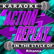 Karaoke Action Replay: in the Style of Rihanna