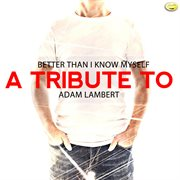 Better Than I Know Myself - A Tribute to Adam Lambert