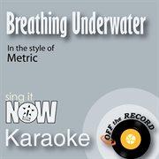 Breathing Underwater (in the Style of Metric) [karaoke Version]