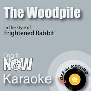 The Woodpile (in the Style of Frightened Rabbit) [karaoke Version]