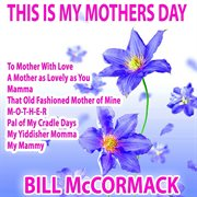 This Is My Mothers Day: Bill Mccormack Sings for Mothers Everywhere