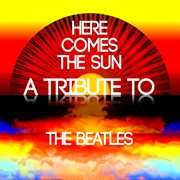 Here comes the sun: a tribute to the beatles cover image