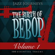 Jazz journeys presents the birth of bebop, vol. 1 (100 essential tracks) cover image