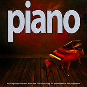 Piano: Relaxing Piano Romantic Piano and Soft Piano Songs for Spa Meditation and Sleep Music