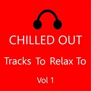 Chilled out: tracks to relax to, vol. 1 cover image