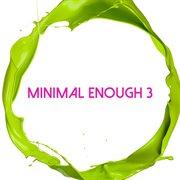 Minimal Enough, Vol. 3