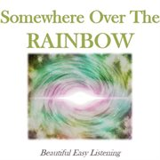 Somewhere Over the Rainbow: Beautiful Easy Listening