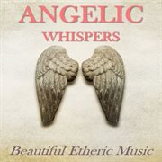 Angelic Whispers: Beautiful Etheric Music