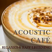 Acoustic Cafe: Relaxing & Easy Listening