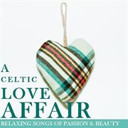 A Celtic Love Affair: Relaxing Songs of Passion & Beauty