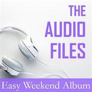 The Audio Files: Easy Weekend Album