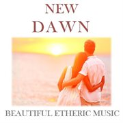 New Dawn: Beautiful Etheric Music