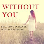 Without You: Beautiful Romantic Songs of Longing