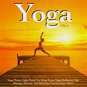 Yoga Music: Calm Music for Deep Focus Yoga Meditation Spa Massage Therapy and Relaxing Concentrat