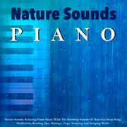 Nature Sounds: Relaxing Piano Music With the Soothing Sounds of Rain for Deep Sleep, Meditation