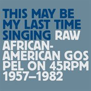 This may be my last time singing: raw african-american gospel on 45rpm, 1957-1982 cover image