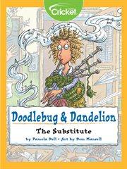 Doodlebug & Dandelion: the Substitute