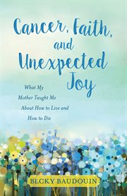 Cancer, faith, and unexpected joy. What My Mother Taught Me About How to Live and How to Die cover image