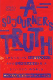 A sojourner's truth : choosing freedom and courage in a divided world cover image