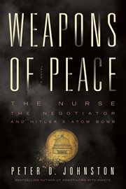 Weapons of peace : a novel : the nurse, the negotiator and Hitler's atom bomb cover image