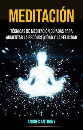 Cover image for Meditación: Técnicas De Meditación Guiadas Para Aumentar La Productividad Y La Felicidad