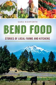 Bend food : stories of local farms and kitchens cover image