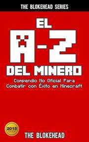 El a-z del minero. compendio no oficial para combatir con ̌xito en minecraft