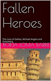 The Fallen Heroes Lives of Galileo, Michael Angelo and Gutenberg